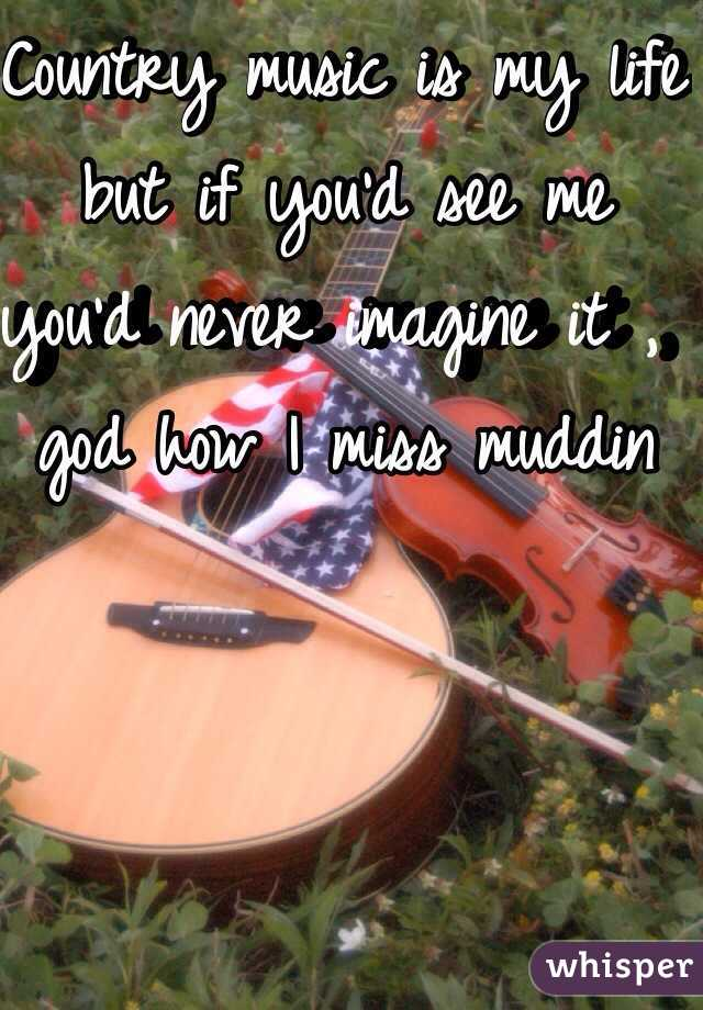 Country music is my life but if you'd see me you'd never imagine it , god how I miss muddin