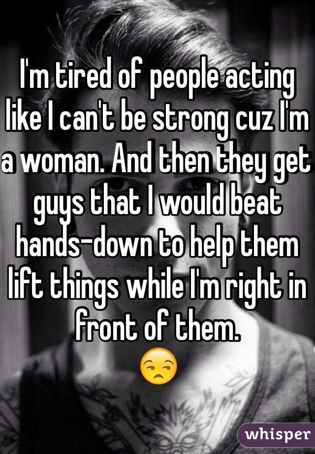 I'm tired of people acting like I can't be strong cuz I'm a woman. And then they get guys that I would beat hands-down to help them lift things while I'm right in front of them. 😒