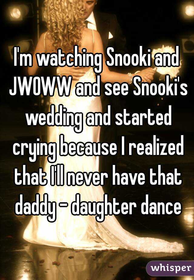 I'm watching Snooki and JWOWW and see Snooki's wedding and started crying because I realized that I'll never have that daddy - daughter dance