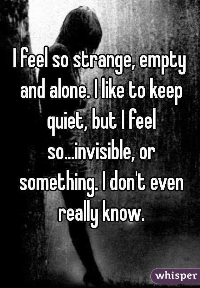 I feel so strange, empty and alone. I like to keep quiet, but I feel so...invisible, or something. I don't even really know.