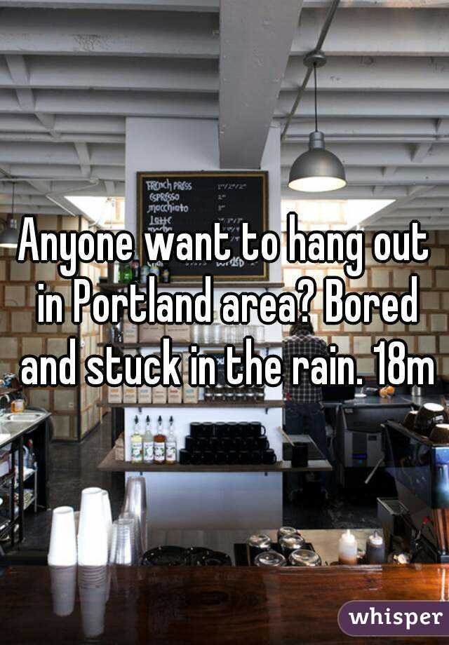 Anyone want to hang out in Portland area? Bored and stuck in the rain. 18m