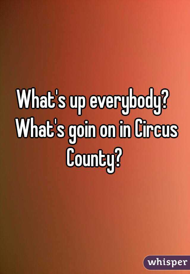 What's up everybody?  What's goin on in Circus County?