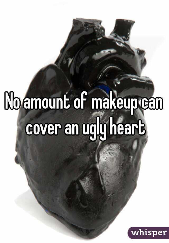 No amount of makeup can cover an ugly heart