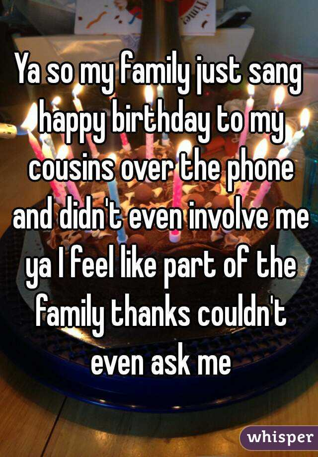 Ya so my family just sang happy birthday to my cousins over the phone and didn't even involve me ya I feel like part of the family thanks couldn't even ask me