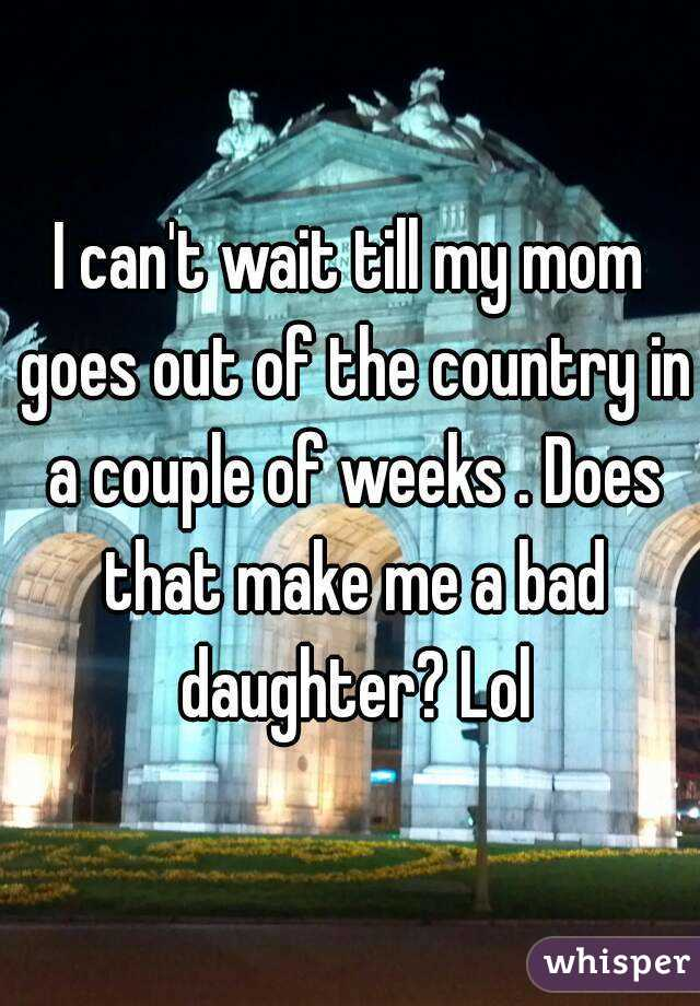 I can't wait till my mom goes out of the country in a couple of weeks . Does that make me a bad daughter? Lol