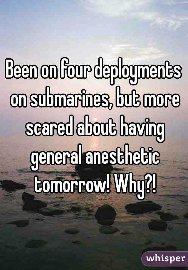 Been on four deployments on submarines, but more scared about having general anesthetic tomorrow! Why?!