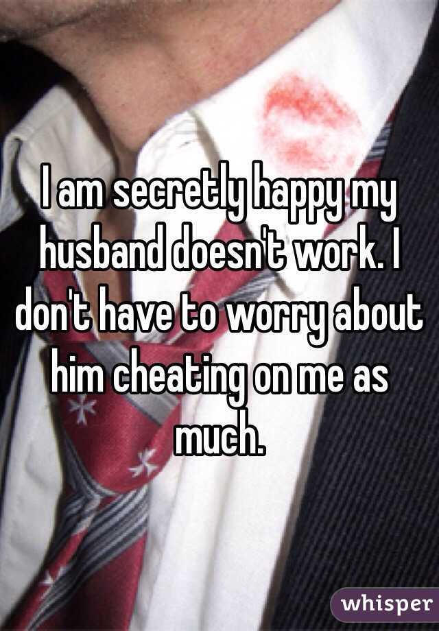 I am secretly happy my husband doesn't work. I don't have to worry about him cheating on me as much.