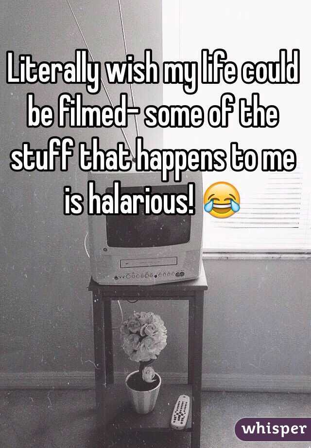 Literally wish my life could be filmed- some of the stuff that happens to me is halarious! 😂
