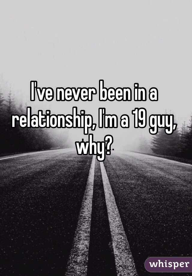 I've never been in a relationship, I'm a 19 guy, why?
