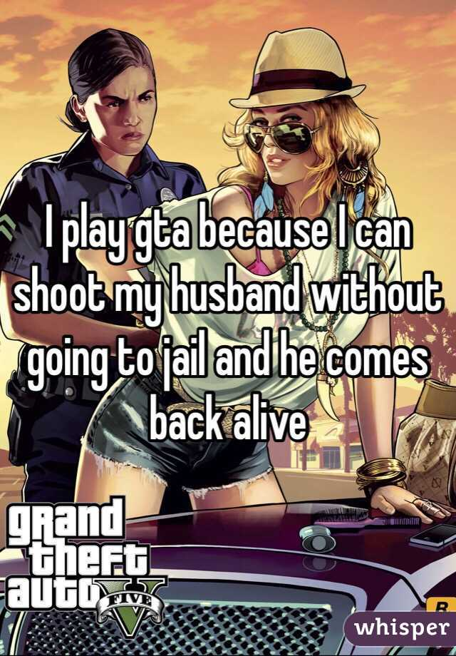 I play gta because I can shoot my husband without going to jail and he comes back alive