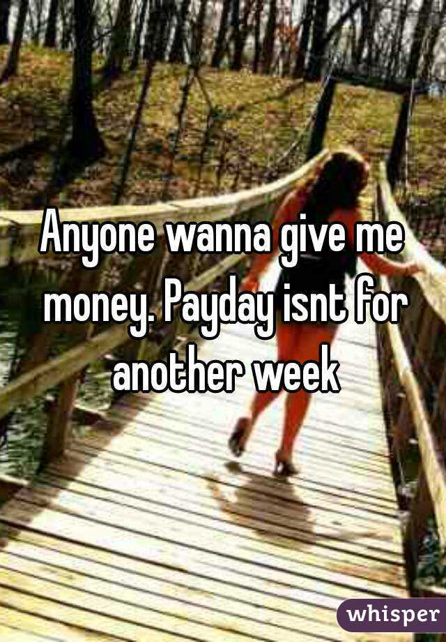 Anyone wanna give me money. Payday isnt for another week