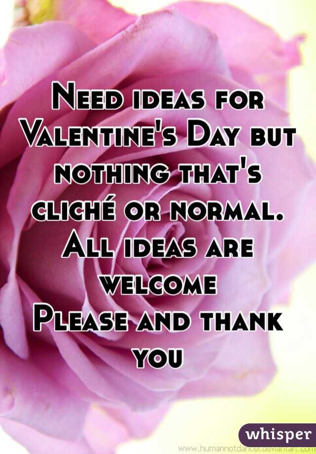Need ideas for Valentine's Day but nothing that's cliché or normal.  All ideas are welcome Please and thank you