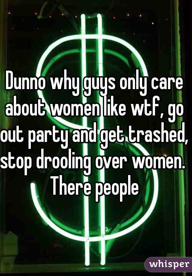 Dunno why guys only care about women like wtf, go out party and get trashed, stop drooling over women. There people