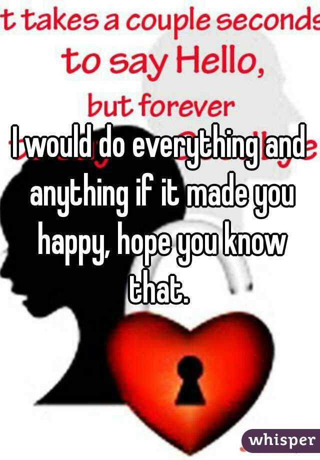 I would do everything and anything if it made you happy, hope you know that.