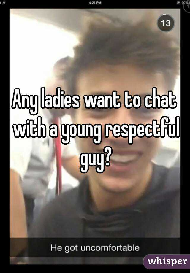 Any ladies want to chat with a young respectful guy?