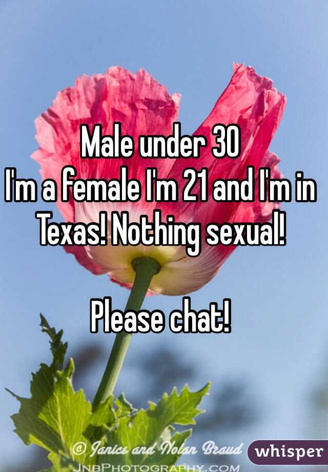 Male under 30 I'm a female I'm 21 and I'm in Texas! Nothing sexual!   Please chat!