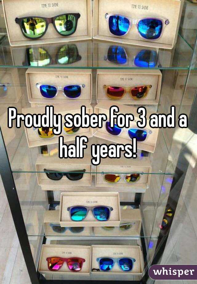 Proudly sober for 3 and a half years!