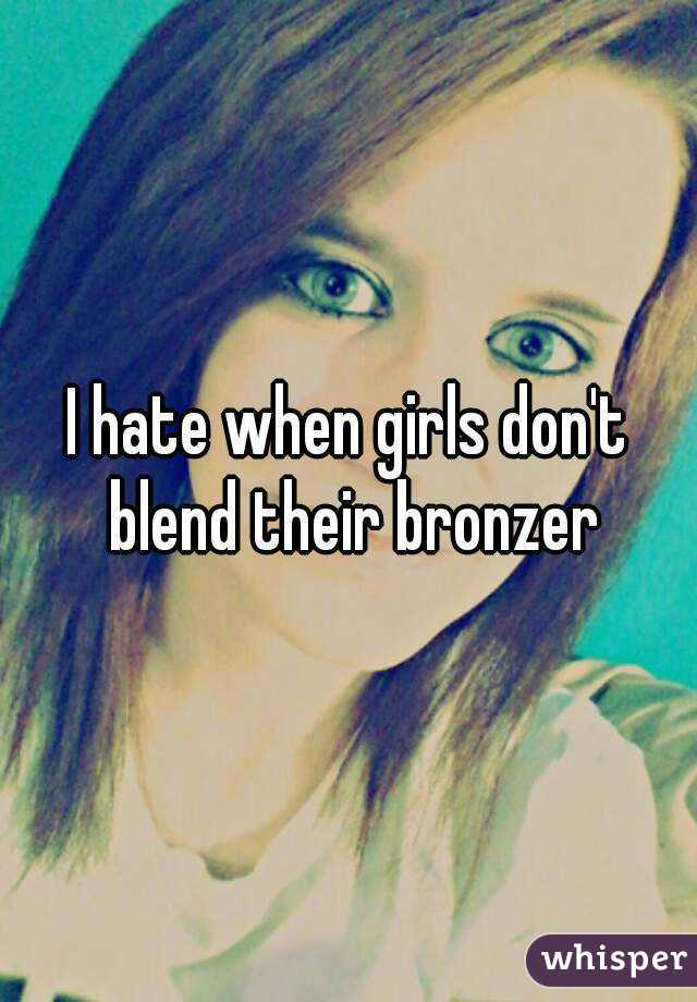 I hate when girls don't blend their bronzer