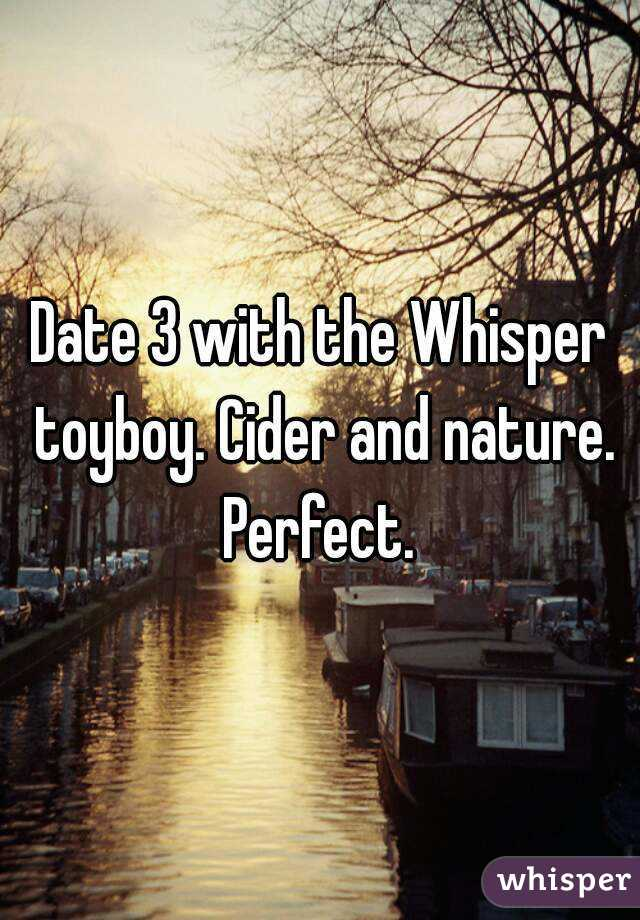 Date 3 with the Whisper toyboy. Cider and nature. Perfect.