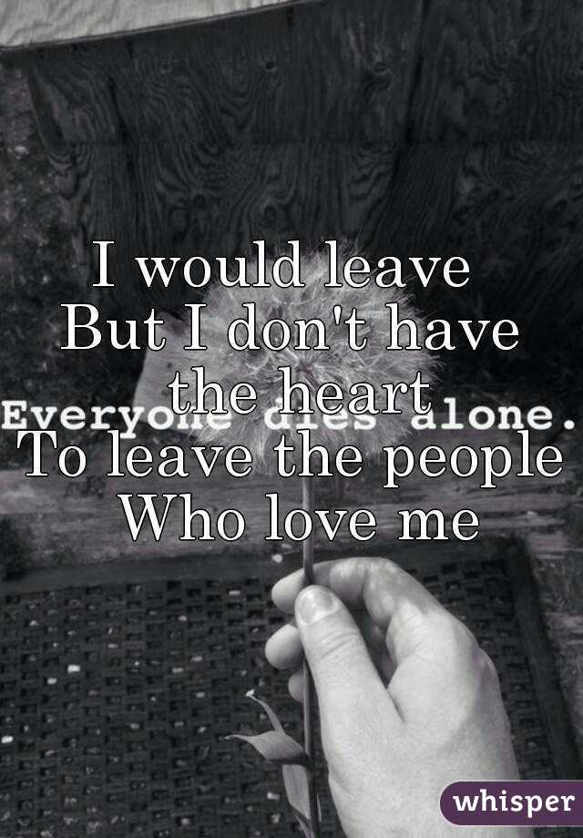 I would leave  But I don't have the heart To leave the people  Who love me