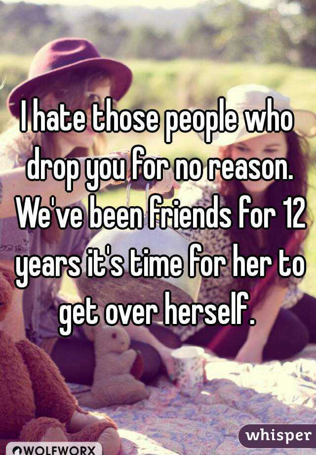 I hate those people who drop you for no reason. We've been friends for 12 years it's time for her to get over herself.