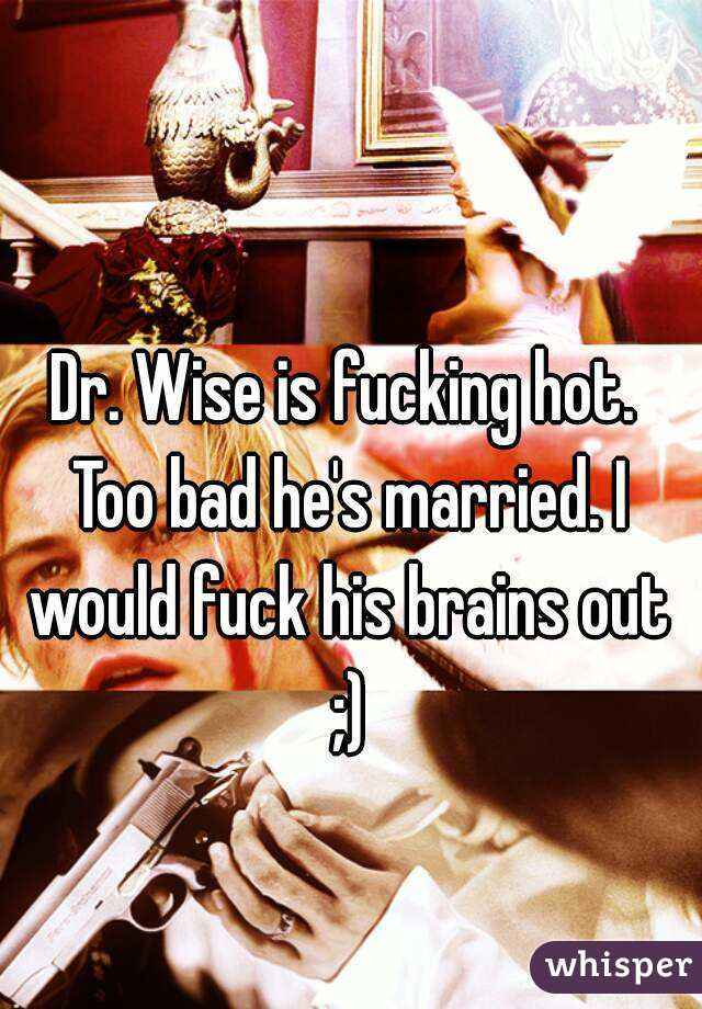 Dr. Wise is fucking hot. Too bad he's married. I would fuck his brains out ;)
