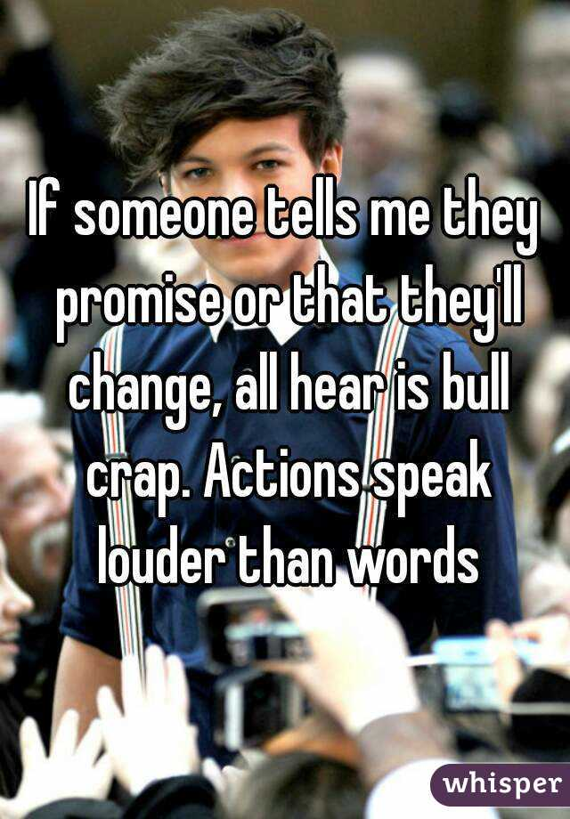 If someone tells me they promise or that they'll change, all hear is bull crap. Actions speak louder than words