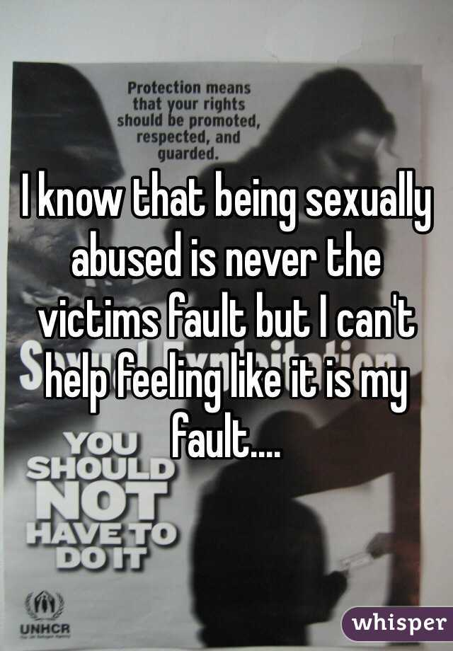 I know that being sexually abused is never the victims fault but I can't help feeling like it is my fault....