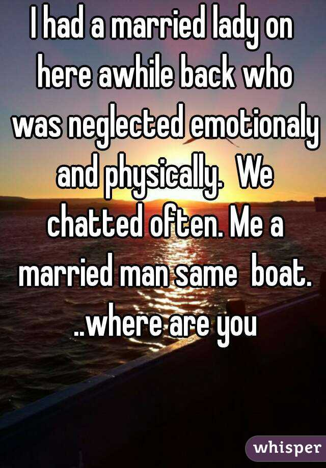 I had a married lady on here awhile back who was neglected emotionaly and physically.  We chatted often. Me a married man same  boat. ..where are you