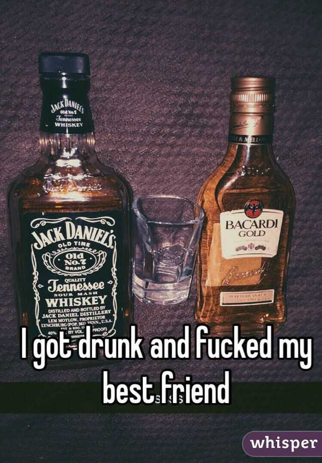 I got drunk and fucked my best friend