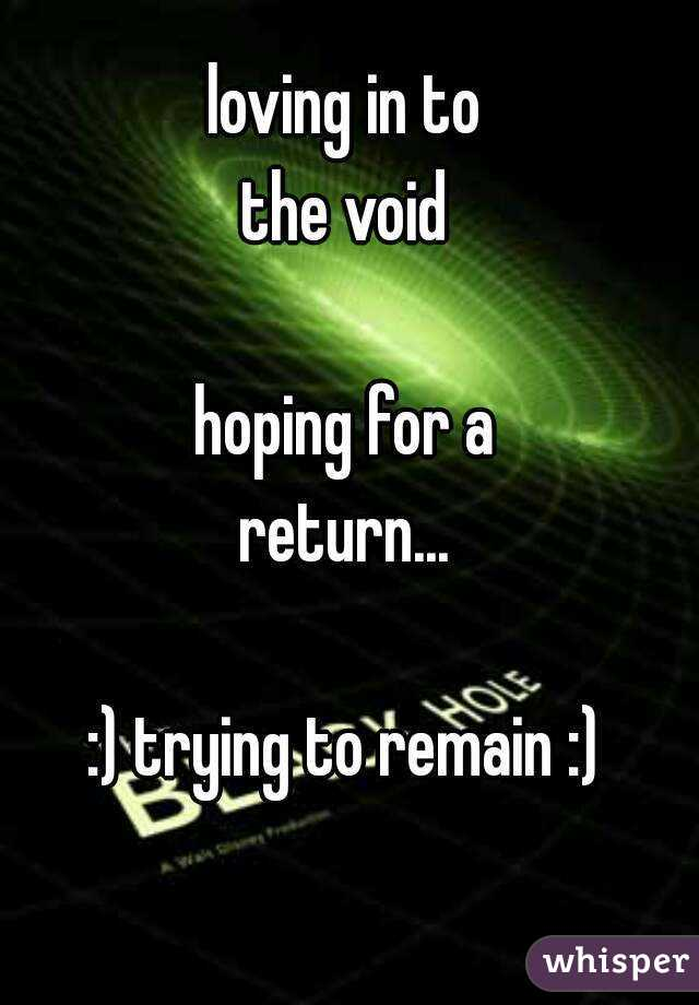 loving in to the void  hoping for a return...  :) trying to remain :)