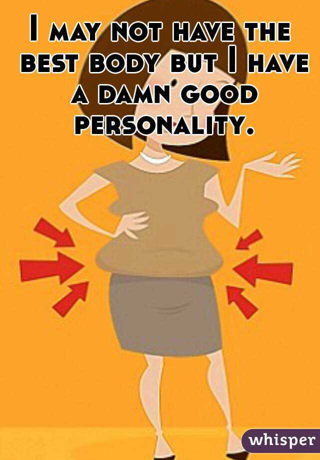 I may not have the best body but I have a damn good personality.