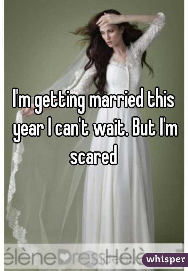 I'm getting married this year I can't wait. But I'm scared