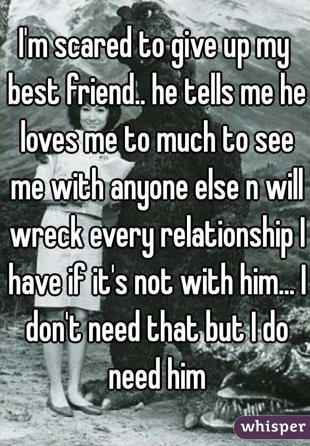 I'm scared to give up my best friend.. he tells me he loves me to much to see me with anyone else n will wreck every relationship I have if it's not with him... I don't need that but I do need him