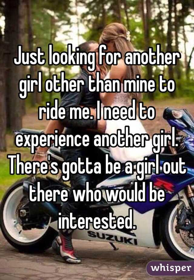 Just looking for another girl other than mine to ride me. I need to experience another girl. There's gotta be a girl out there who would be interested.