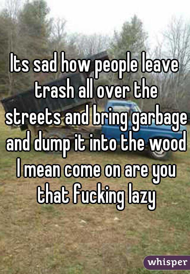 Its sad how people leave trash all over the streets and bring garbage and dump it into the wood I mean come on are you that fucking lazy