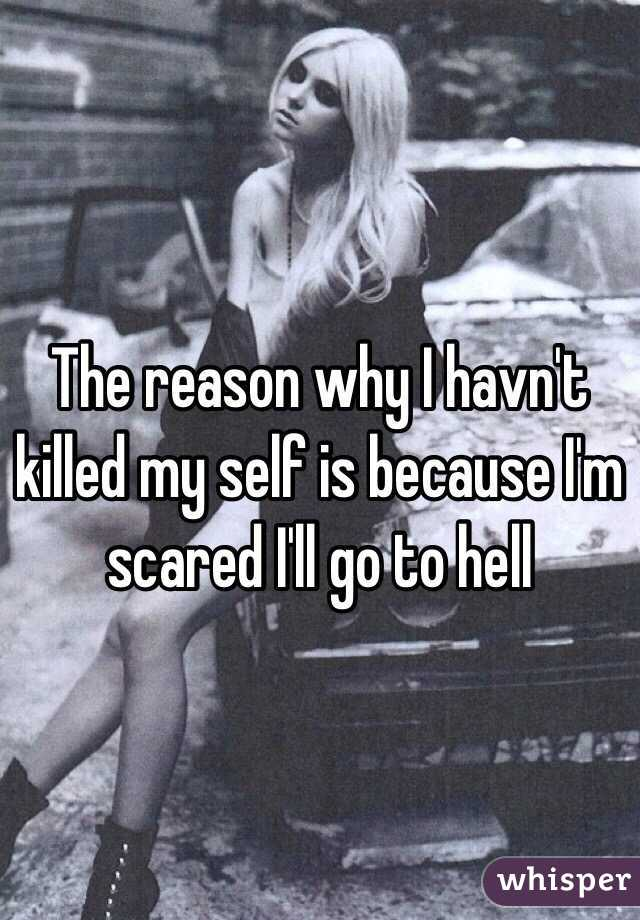 The reason why I havn't killed my self is because I'm scared I'll go to hell