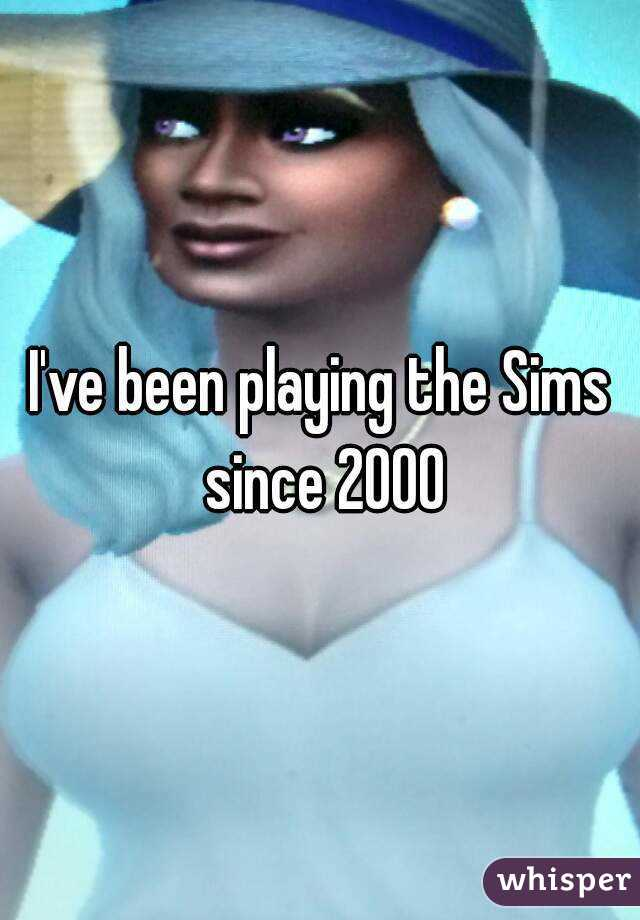 I've been playing the Sims since 2000
