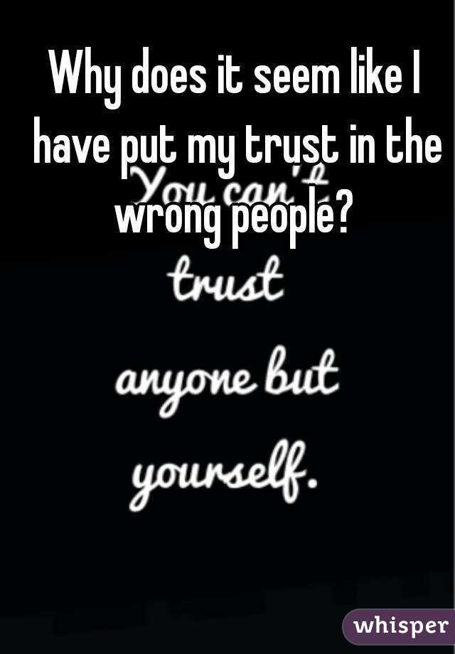 Why does it seem like I have put my trust in the wrong people?