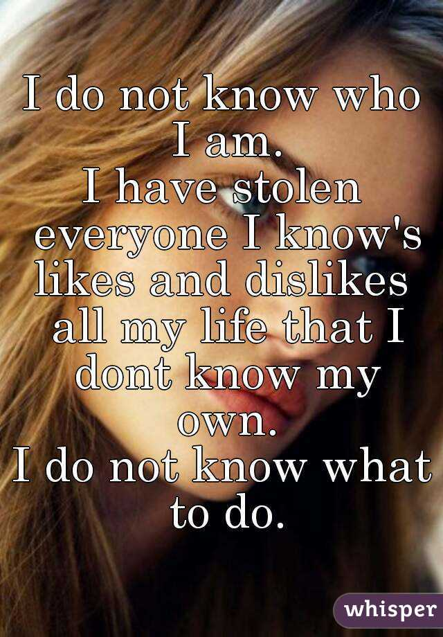 I do not know who I am. I have stolen everyone I know's likes and dislikes  all my life that I dont know my own. I do not know what to do.