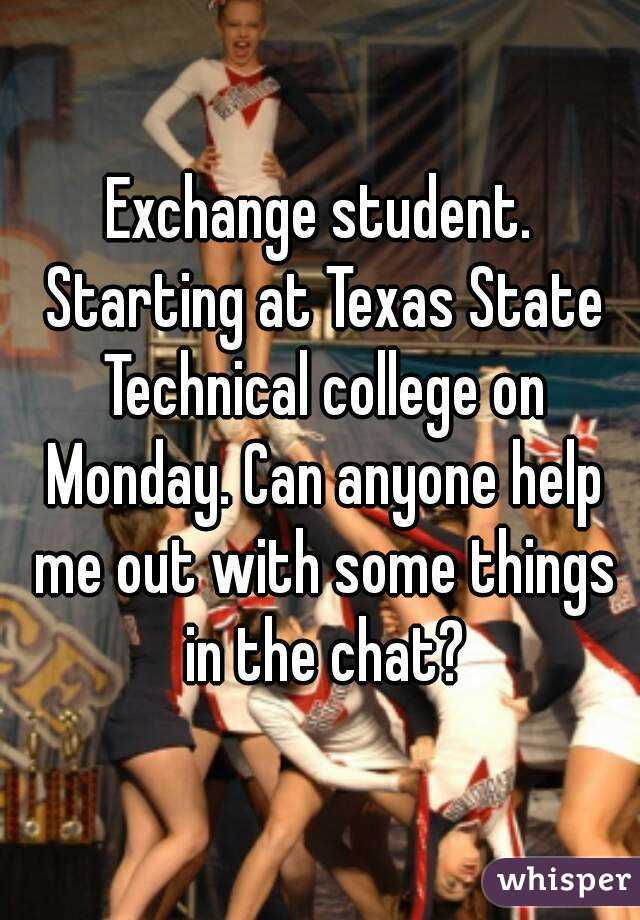 Exchange student. Starting at Texas State Technical college on Monday. Can anyone help me out with some things in the chat?