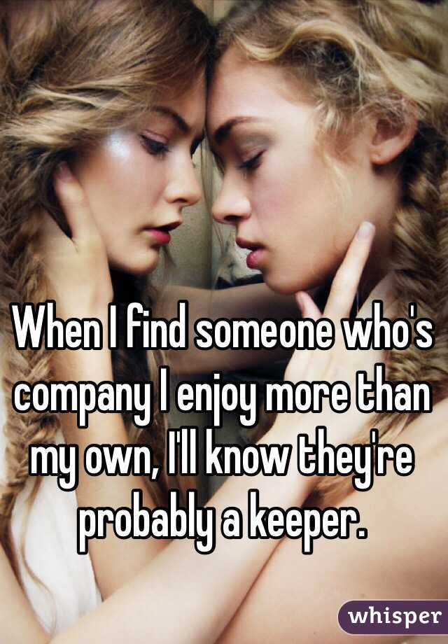 When I find someone who's company I enjoy more than my own, I'll know they're probably a keeper.