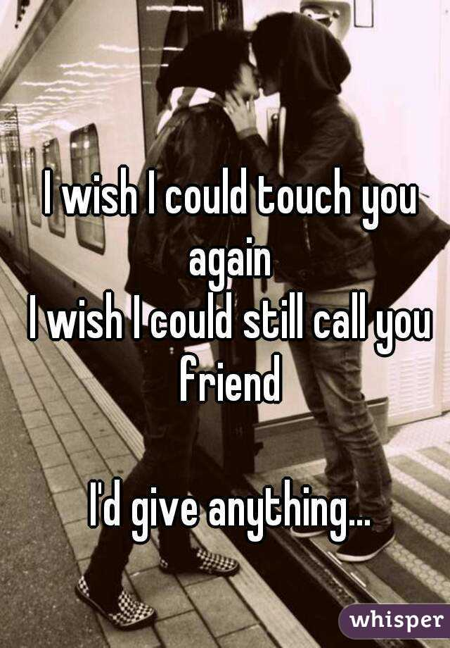 I wish I could touch you again  I wish I could still call you friend   I'd give anything...