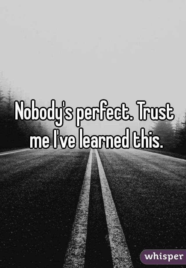 Nobody's perfect. Trust me I've learned this.