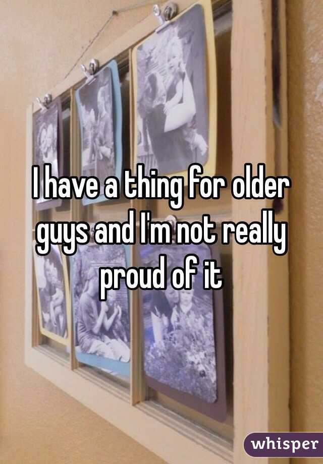 I have a thing for older guys and I'm not really proud of it
