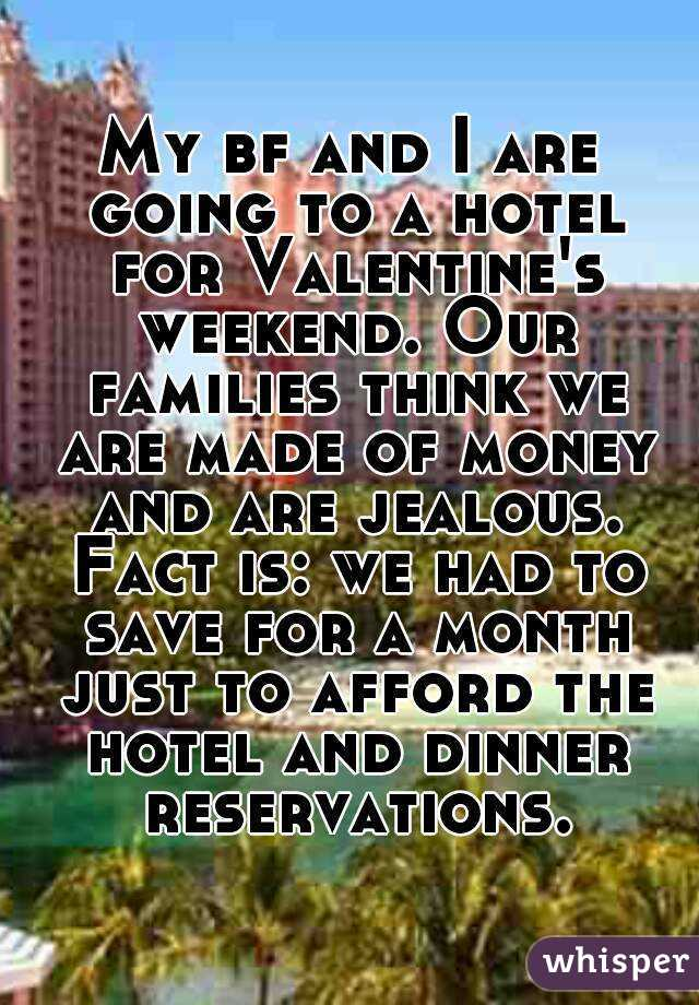 My bf and I are going to a hotel for Valentine's weekend. Our families think we are made of money and are jealous. Fact is: we had to save for a month just to afford the hotel and dinner reservations.