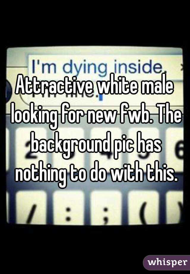 Attractive white male looking for new fwb. The background pic has nothing to do with this.