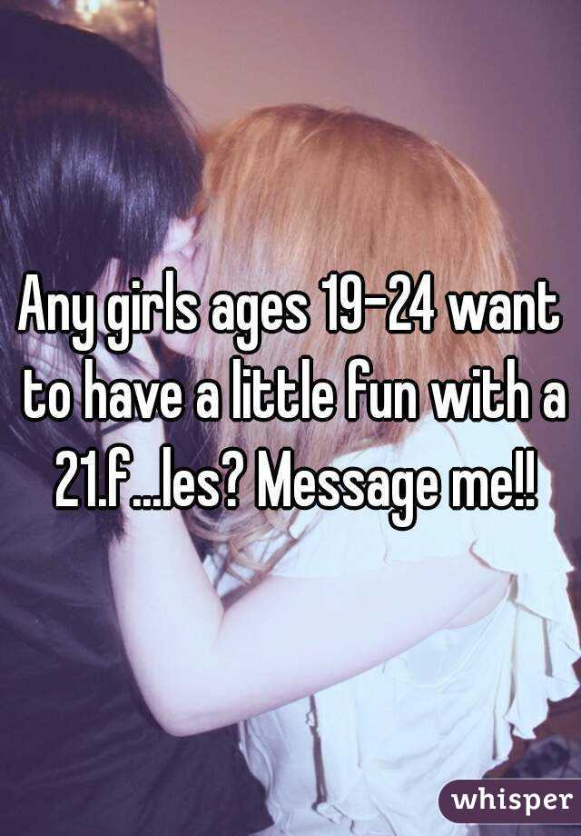 Any girls ages 19-24 want to have a little fun with a 21.f...les? Message me!!