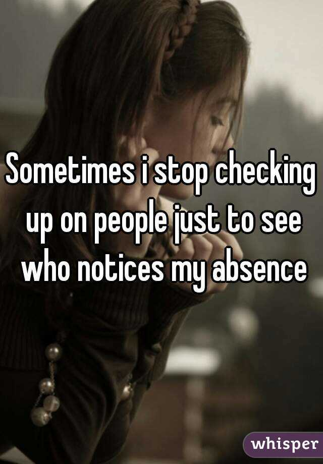 Sometimes i stop checking up on people just to see who notices my absence