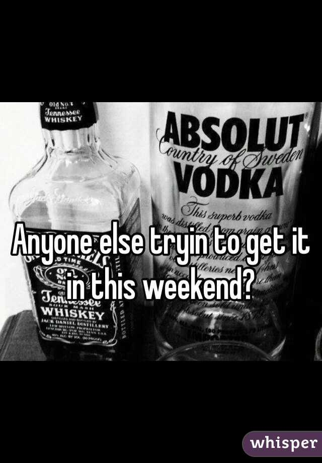 Anyone else tryin to get it in this weekend?